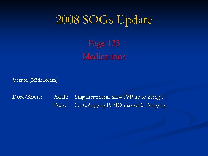 2008 SOGs Update Page 135 Medications Versed (Midazolam) Dose/Route: Adult: Peds: 5 mg increments