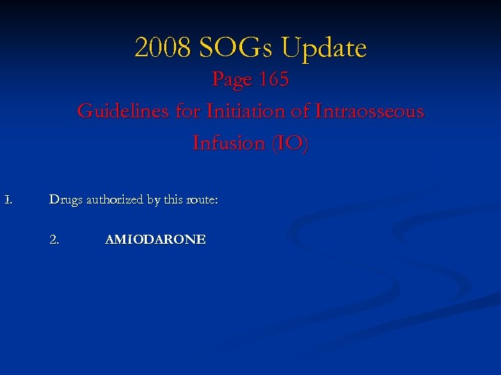 2008 SOGs Update Page 165 Guidelines for Initiation of Intraosseous Infusion (IO) I. Drugs