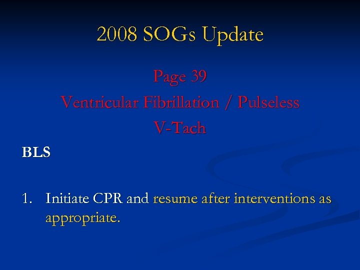 2008 SOGs Update Page 39 Ventricular Fibrillation / Pulseless V-Tach BLS 1. Initiate CPR