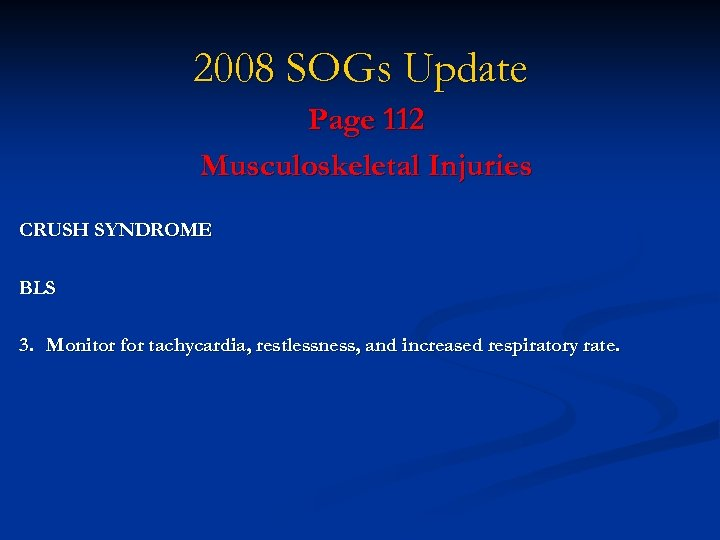 2008 SOGs Update Page 112 Musculoskeletal Injuries CRUSH SYNDROME BLS 3. Monitor for tachycardia,