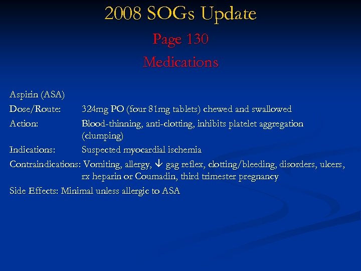 2008 SOGs Update Page 130 Medications Aspirin (ASA) Dose/Route: Action: 324 mg PO (four