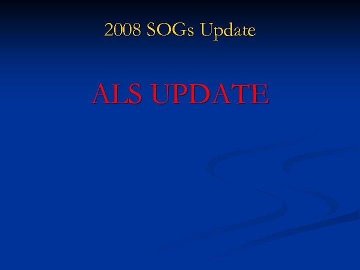 2008 SOGs Update ALS UPDATE