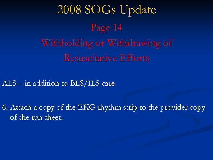 2008 SOGs Update Page 14 Withholding or Withdrawing of Resuscitative Efforts ALS – in
