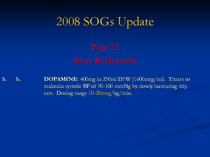2008 SOGs Update Page 23 Sinus Bradycardia 5. b. DOPAMINE: 400 mg in 250