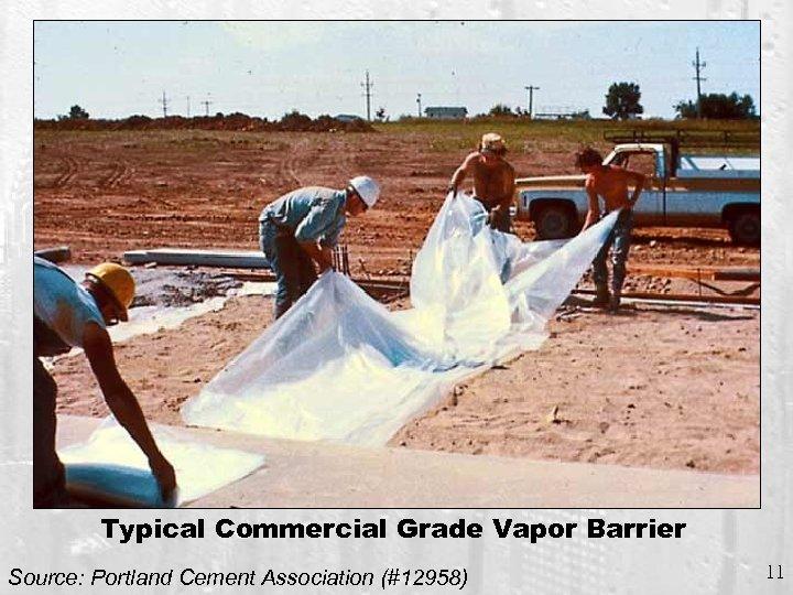 Typical Commercial Grade Vapor Barrier Source: Portland Cement Association (#12958) 11