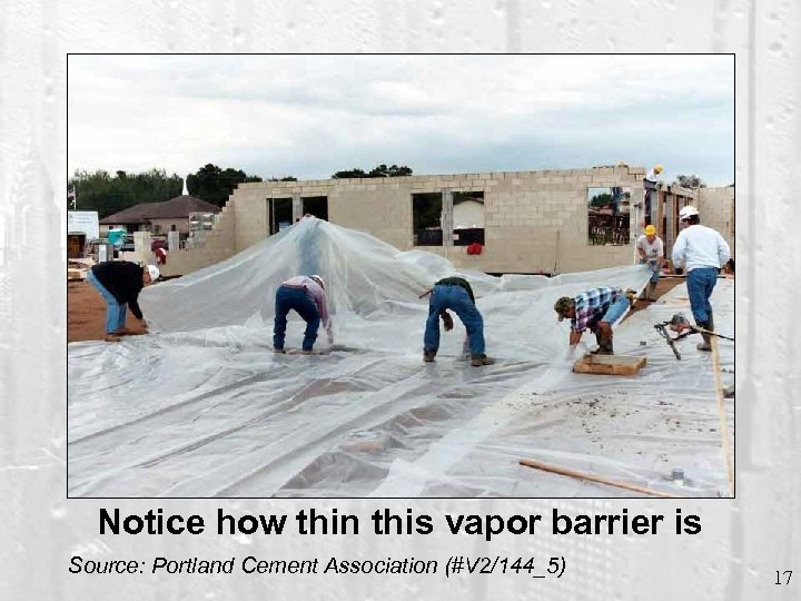 Notice how thin this vapor barrier is Source: Portland Cement Association (#V 2/144_5) 17