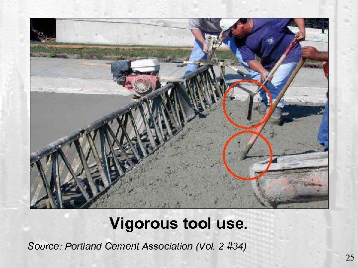 Vigorous tool use. Source: Portland Cement Association (Vol. 2 #34) 25
