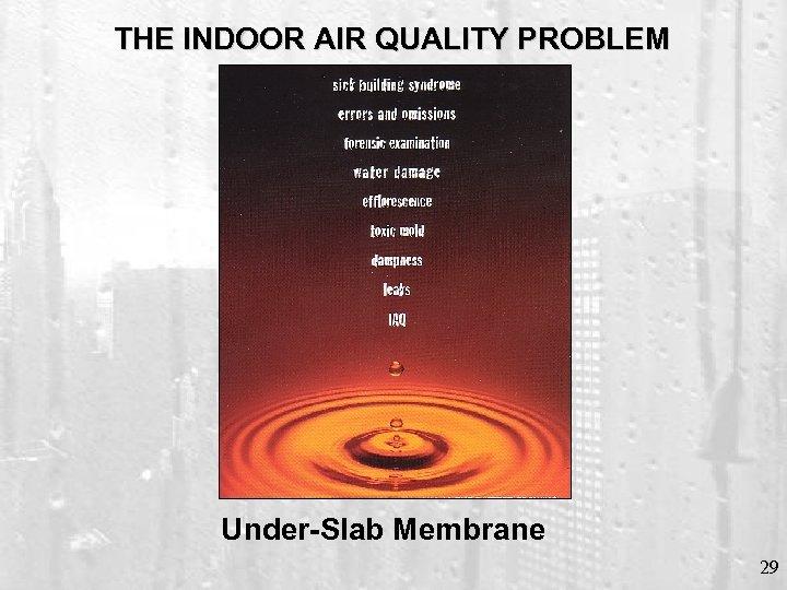 THE INDOOR AIR QUALITY PROBLEM Under-Slab Membrane 29