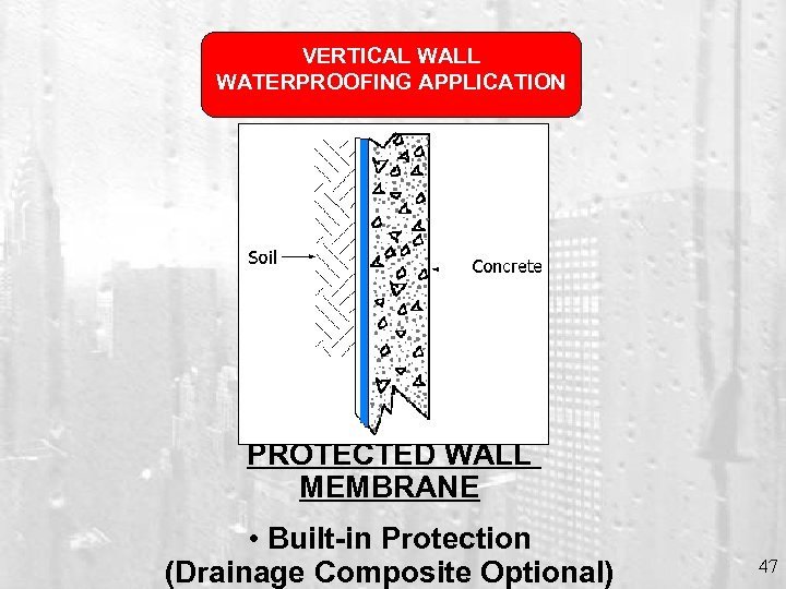 VERTICAL WALL WATERPROOFING APPLICATION PROTECTED WALL MEMBRANE • Built-in Protection (Drainage Composite Optional) 47