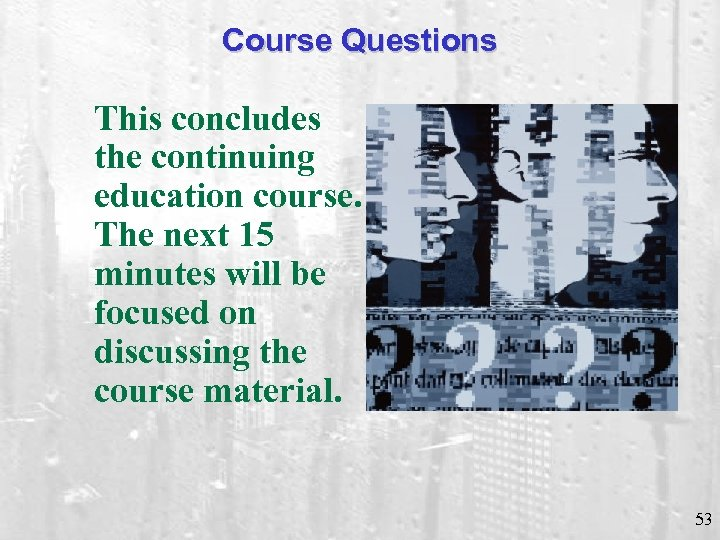 Course Questions This concludes the continuing education course. The next 15 minutes will be