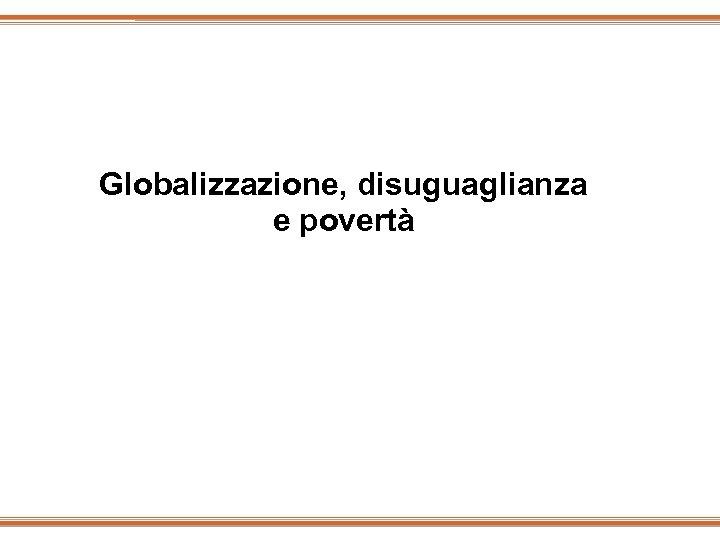 Globalizzazione, disuguaglianza e povertà