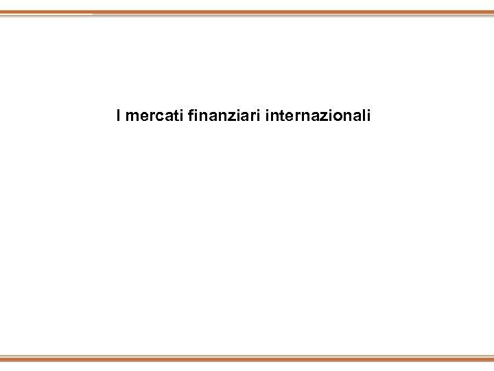 I mercati finanziari internazionali