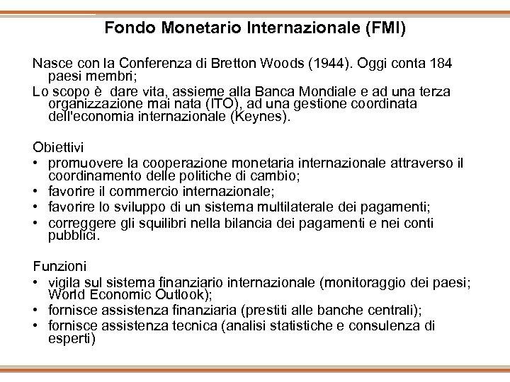 Fondo Monetario Internazionale (FMI) Nasce con la Conferenza di Bretton Woods (1944). Oggi conta