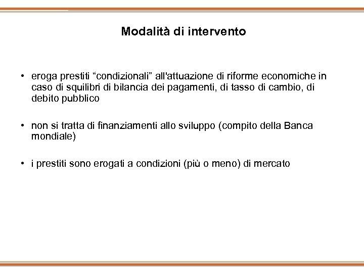 """Modalità di intervento • eroga prestiti """"condizionali"""" all'attuazione di riforme economiche in caso di"""