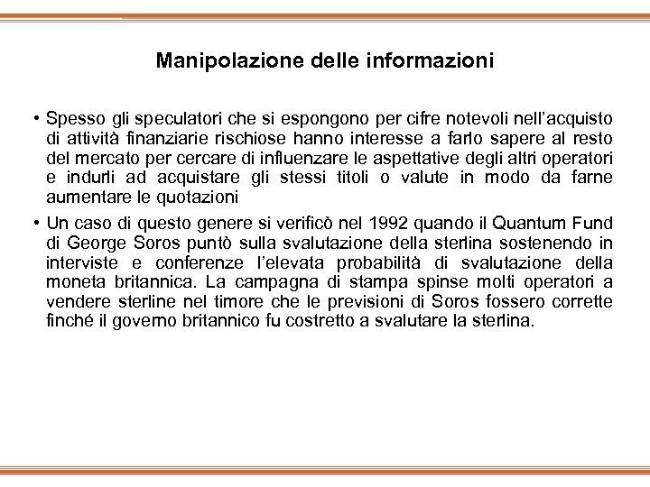 Manipolazione delle informazioni • Spesso gli speculatori che si espongono per cifre notevoli nell'acquisto