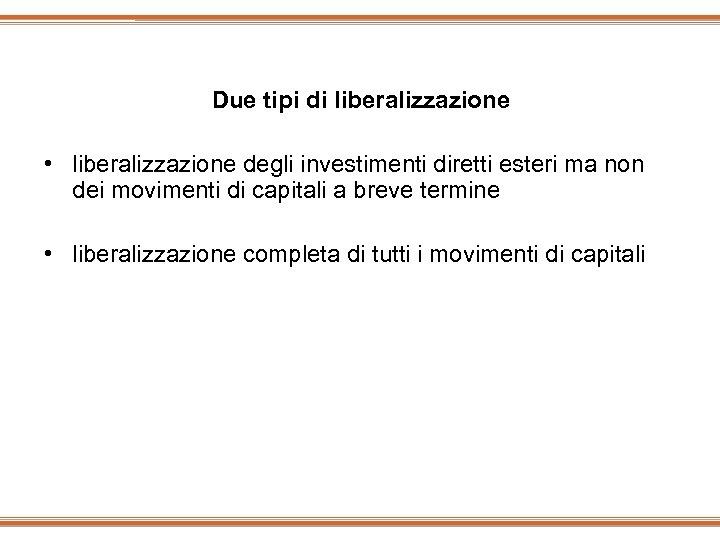Due tipi di liberalizzazione • liberalizzazione degli investimenti diretti esteri ma non dei movimenti