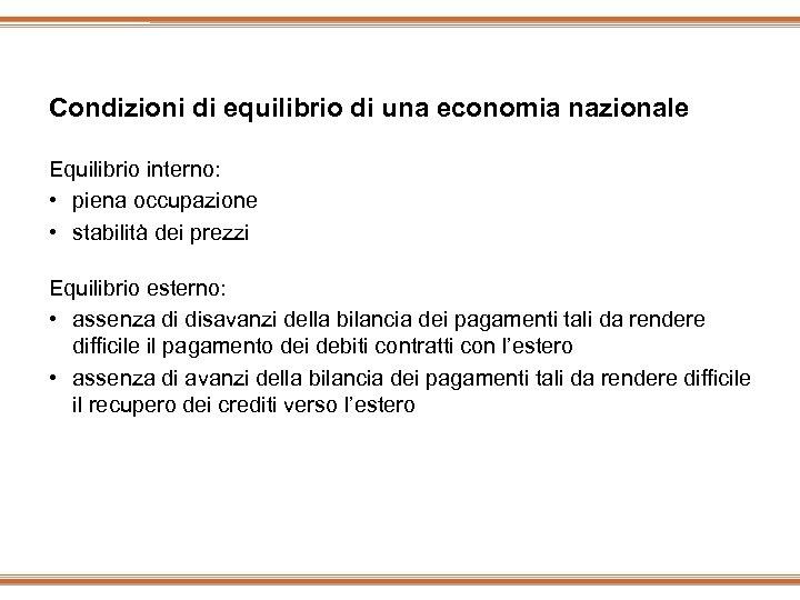 Condizioni di equilibrio di una economia nazionale Equilibrio interno: • piena occupazione • stabilità