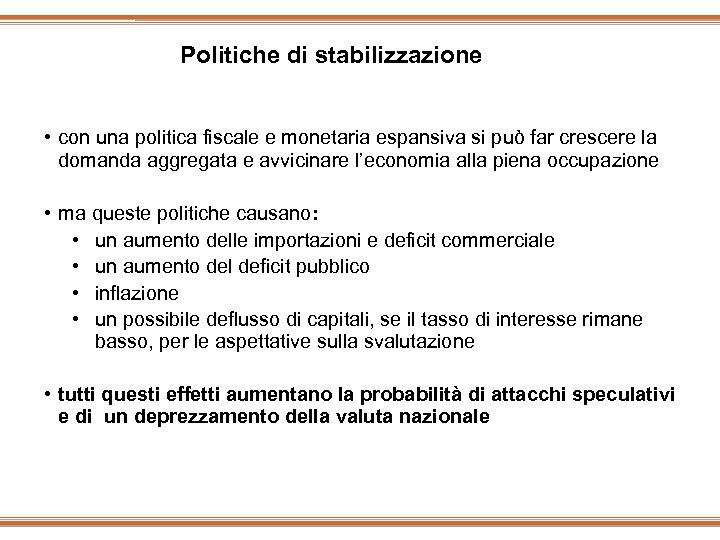 Politiche di stabilizzazione • con una politica fiscale e monetaria espansiva si può far