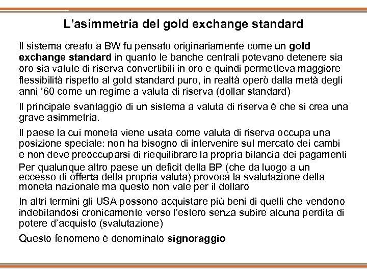 L'asimmetria del gold exchange standard Il sistema creato a BW fu pensato originariamente come