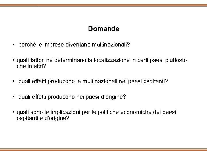 Domande • perché le imprese diventano multinazionali? • quali fattori ne determinano la localizzazione