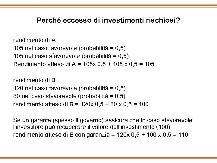 Perché eccesso di investimenti rischiosi? rendimento di A 105 nel caso favorevole (probabilità =