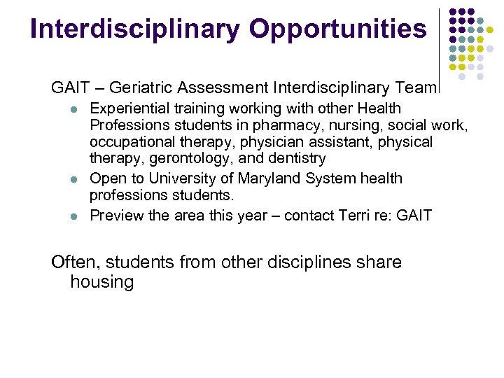 Interdisciplinary Opportunities GAIT – Geriatric Assessment Interdisciplinary Team l l l Experiential training working