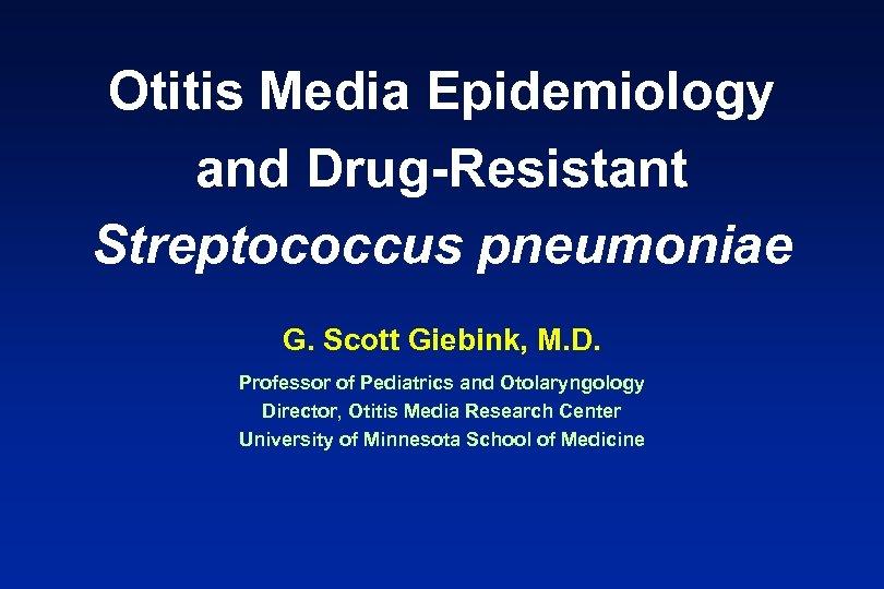 Otitis Media Epidemiology and Drug-Resistant Streptococcus pneumoniae G. Scott Giebink, M. D. Professor of