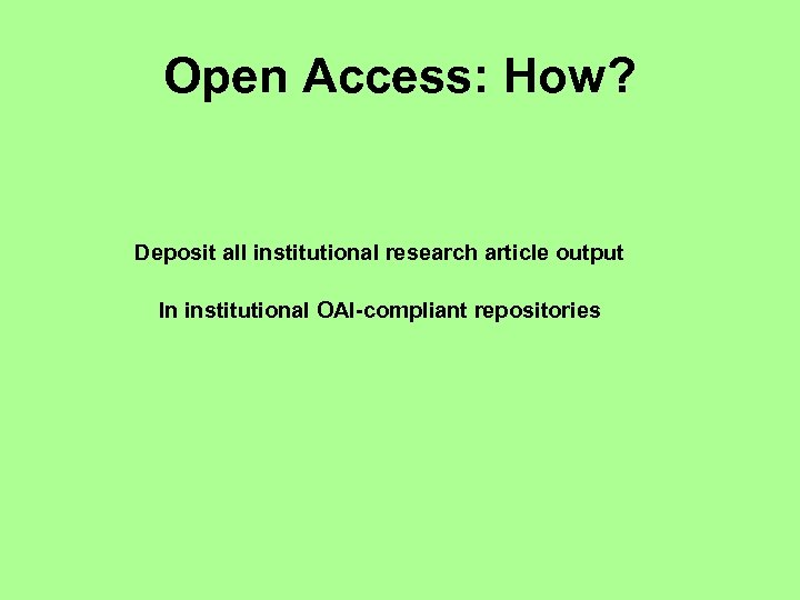 Open Access: How? Deposit all institutional research article output In institutional OAI-compliant repositories
