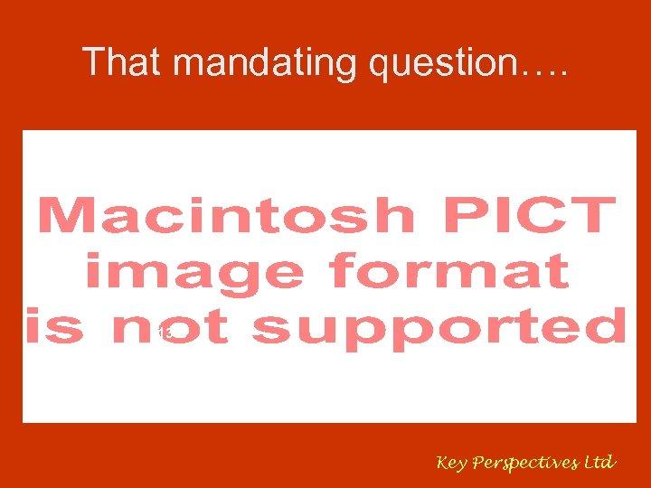 That mandating question…. 81% 13% 5% Key Perspectives Ltd