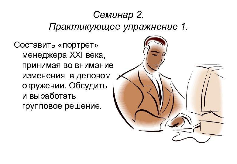 Семинар 2. Практикующее упражнение 1. Составить «портрет» менеджера XXI века, принимая во внимание изменения