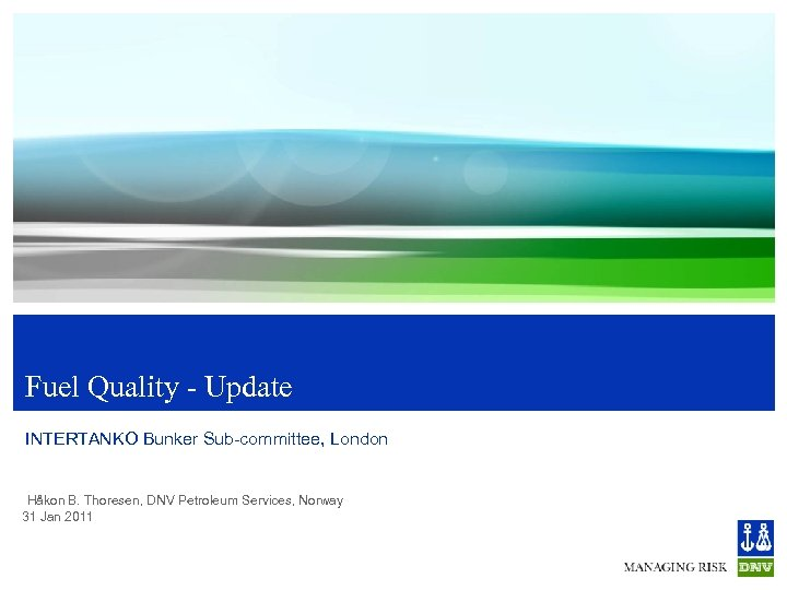 Fuel Quality - Update INTERTANKO Bunker Sub-committee, London Håkon B. Thoresen, DNV Petroleum Services,