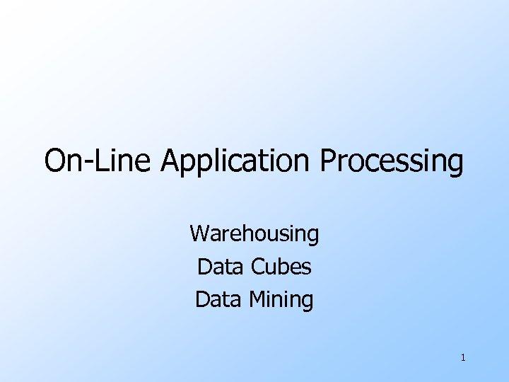 On-Line Application Processing Warehousing Data Cubes Data Mining 1
