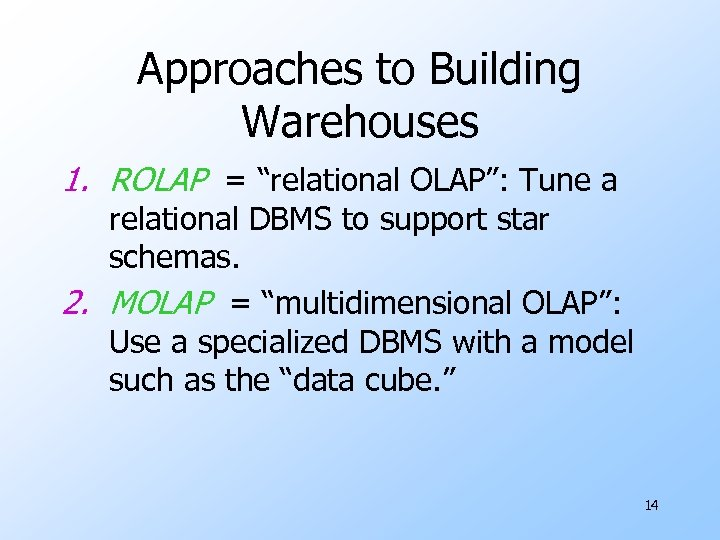 """Approaches to Building Warehouses 1. ROLAP = """"relational OLAP"""": Tune a relational DBMS to"""