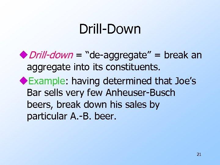 """Drill-Down u. Drill-down = """"de-aggregate"""" = break an aggregate into its constituents. u. Example:"""