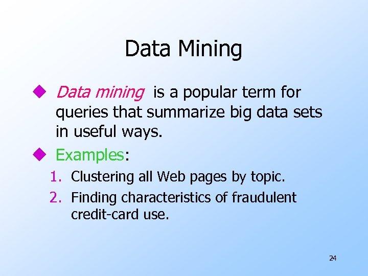 Data Mining u Data mining is a popular term for queries that summarize big