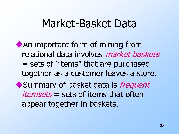 Market-Basket Data u. An important form of mining from relational data involves market baskets
