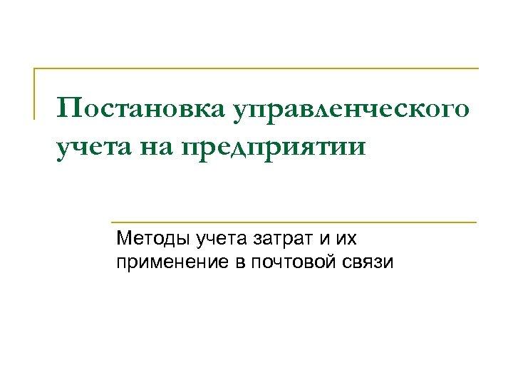 Постановка управленческого учета на предприятии Методы учета затрат и их применение в почтовой связи