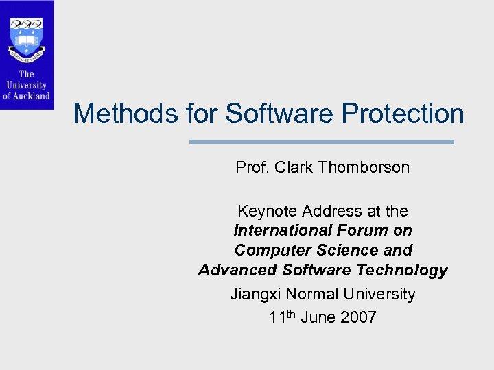 Methods for Software Protection Prof. Clark Thomborson Keynote Address at the International Forum on