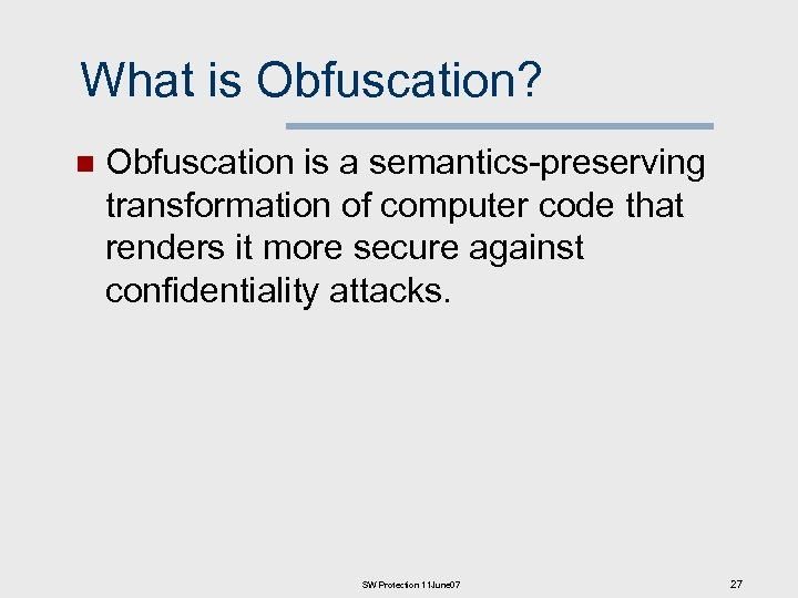 What is Obfuscation? n Obfuscation is a semantics-preserving transformation of computer code that renders