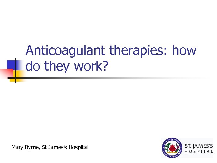 Anticoagulant therapies: how do they work? Mary Byrne, St James's Hospital