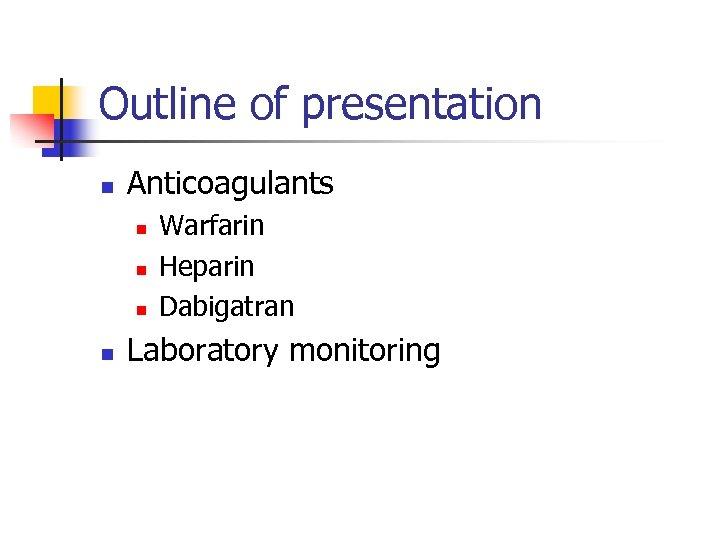 Outline of presentation n Anticoagulants n n Warfarin Heparin Dabigatran Laboratory monitoring