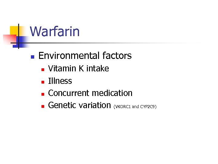 Warfarin n Environmental factors n n Vitamin K intake Illness Concurrent medication Genetic variation