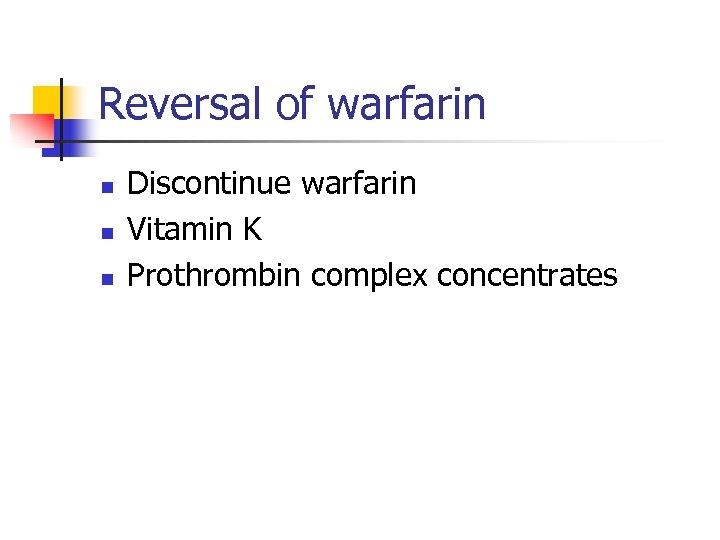 Reversal of warfarin n Discontinue warfarin Vitamin K Prothrombin complex concentrates