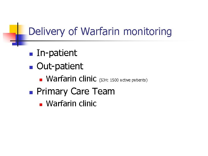 Delivery of Warfarin monitoring n n In-patient Out-patient n n Warfarin clinic (SJH: 1500