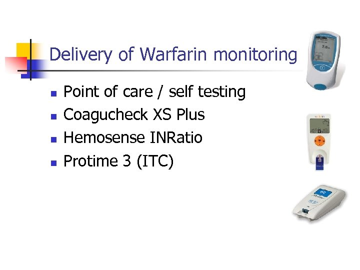Delivery of Warfarin monitoring n n Point of care / self testing Coagucheck XS