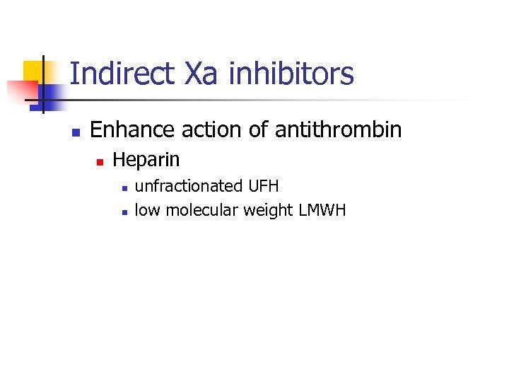 Indirect Xa inhibitors n Enhance action of antithrombin n Heparin n n unfractionated UFH