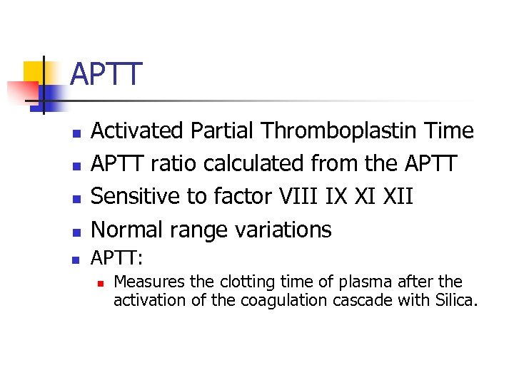 APTT n Activated Partial Thromboplastin Time APTT ratio calculated from the APTT Sensitive to