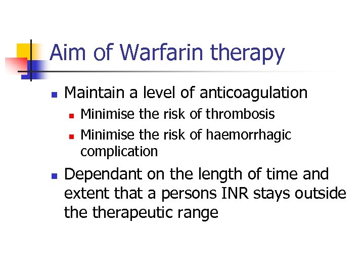 Aim of Warfarin therapy n Maintain a level of anticoagulation n Minimise the risk