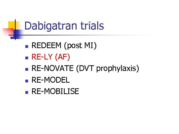 Dabigatran trials n n n REDEEM (post MI) RE-LY (AF) RE-NOVATE (DVT prophylaxis) RE-MODEL