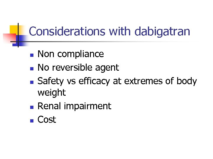 Considerations with dabigatran n n Non compliance No reversible agent Safety vs efficacy at
